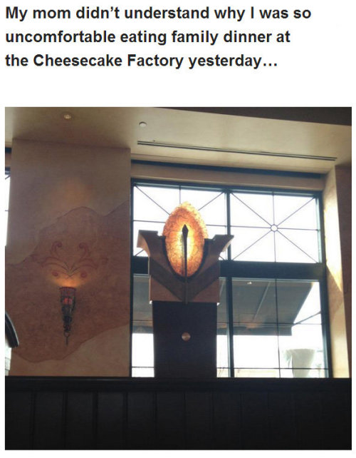 so what you're telling me is that the cheesecake factory is a portal to Mordor? Wait a minute how did you get there? Did you just walk in?