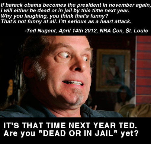 "It's been exactly one year since TedNugent  claimed he'd be dead or in jail.On April 14th, 2012 Ted Nugent claimed  ""_If barack obama becomes the president in november again, i will either be dead or in jail by this time next year. Why you laughing, you think that's funny? That's not funny at all. I'm serious as a heart attack._""https://plus.google.com/111051039748078110427/posts/iRvbXXuu8EnWell Ted, your time's up, so which one is it? I think Ted wants to hear what youthink about this. He doesn't have a G+ account, but he is on:http://www.facebook.com/tednugent http://twitter.com/TedNugent In all honesty, I think Ted Nugent is going to chicken out from his claim, just like other famous conservatives do when their mouths write checks their butts can't cash. For instance, it's been over 1400 days since Fox propagandist Sean Hannity claimed that ""wateboarding is not torture"" and volunteering to be waterboarded to prove it. Similarly, human hemmorhoid and chronic loggorheatic Rush Limbaugh said he'd ""move to Costa Rica if Health Care Reform passed"". That was 3 years ago, and Boss Limbaugh is still here. Time to man up you cowards!http://www.newshounds.us/sean_hannity_waterboard_watch_1402_days_since_he_promised_to_be_waterboarded_for_charity_02222013Sean Hannity Explodes When Reminded About His Promise to be Waterboarded for Charityhttp://www.cbsnews.com/8301-503544_162-20000188-503544.html http://teddeadorinjail.com/"