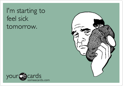 I'm starting to feel sick tomorrow.Via someecards