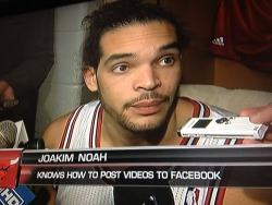 Joakim Noah. He knows how to post videos to Facebook.