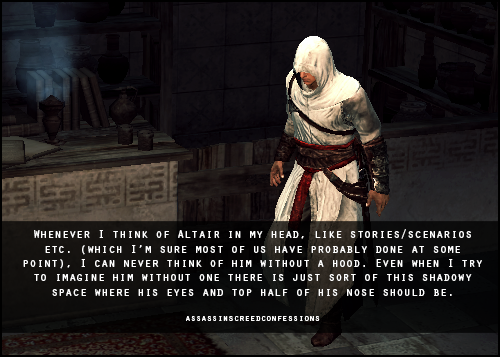 assassinscreedconfessions:  Whenever I think of Altair in my head, like stories/scenarios etc. (which I'm sure most of us have probably done at some point), I can never think of him without a hood. Even when I try to imagine him without one there is just sort of this shadowy space where his eyes and top half of his nose should be. image from madeinmasyaf