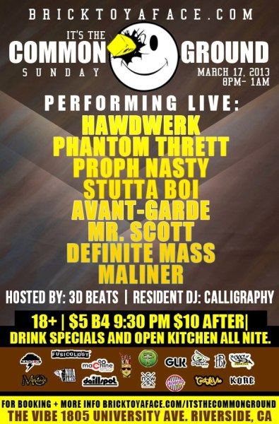 Catch me performing live this Sunday March 17th   BrickToYaFace.com Presents: it's The Common Ground Hosted By: 3D Beats Resident DJ: Calligraphy $5 B4 9:30pm $10 After | 18+ | 8pm-1am | No Dress Code Mr.Scott 9pm - 9:12pm Maliner 9:15pm - 9:30pm Definite Mass 9:35pm - 9:50pm Phantom Thrett 9:55pm -10:10pm Stutta Boi 10:15pm - 10:30pm Proph Nastyy 10:35pm - 10:55pm Avante-Garde 11pm - 11:15pm Hawdwerk 11:20pm - 11:40pm Kitchen open all night | DRINK SPECIALS - $3 Tequila, $4 Wells, $5 Jager, White Gummy Bear or Cactus Cooler Shot At The Common Ground we are all about positive Hip Hop, please make sure your guest know this and are respectful of the venue, the staff and other guest in attendance, anyone being disrespectful will be escorted out the venue. We just want to make sure everyone is comfortable and we want to make this a great night and performance for you. Thank you in advance for the compliance To Get Booked At The Common Ground Go Here: http://Bricktoyaface.com/itsthecommonground