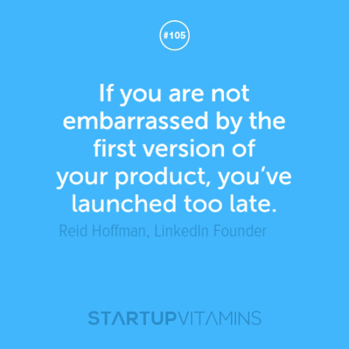 startupvitamins:  If you are not embarrassed by the first version of your product, you've launched too late. - Reid Hoffman, LinkedIn founder
