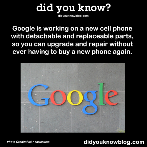 did-you-kno:  Google is working on a new cell phone with detachable and replaceable parts, so you can upgrade and repair without ever having to buy a new phone again. Source