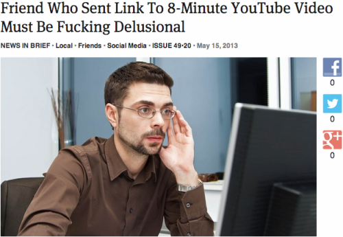 theonion:  Friend Who Sent Link To 8-Minute YouTube Video Must Be Fucking Delusional: Full Report  Ah shit then I must be mentally insane cause I sent my friends links to 20-40 min youtube videos