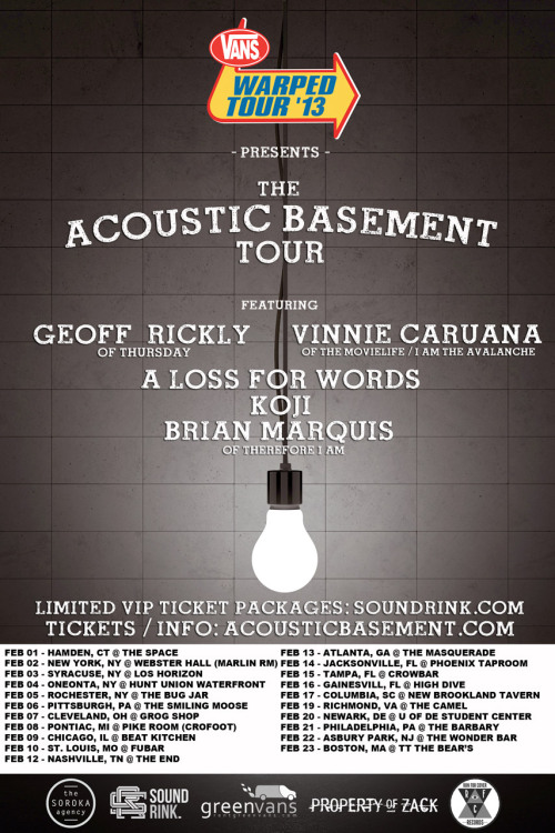 Vans Warped Tour Presents: The Acoustic Basement Tour kicks off in 1 WEEK and runs Feb 1-23! Check out Geoff Rickly of Thursday, Vinnie Caruana of The Movielife & I Am the Avalanche, A Loss For Words, Koji and Brian Marquis Music of Therefore I Am. Get your tickets now athttp://www.acousticbasement.com/