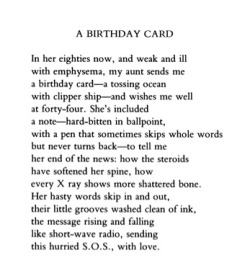"poetrysince1912:  —Ted Kooser, Poetry, November 1983On Ted Kooser's birthday, his own ""Birthday Card.""  Not only is his work stunning, but his Poetry Home Repair Manual is better than textbook for teaching."