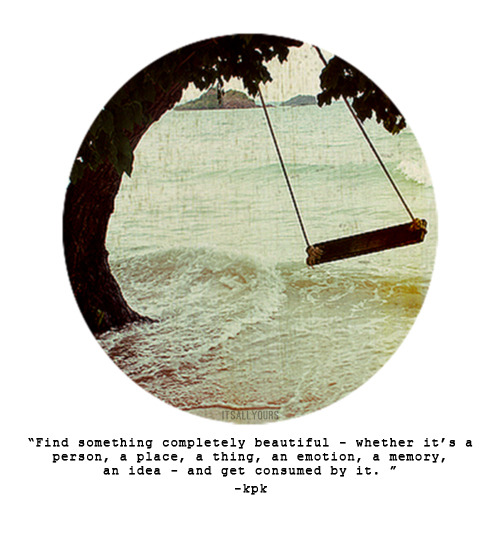 "itsallyours:   ""Just find something completely beautiful - whether it'sa person, a place, a thing, an emotion, a memory, an idea - and get consumed by it.If you feel your words, that is poetry."" [x]"