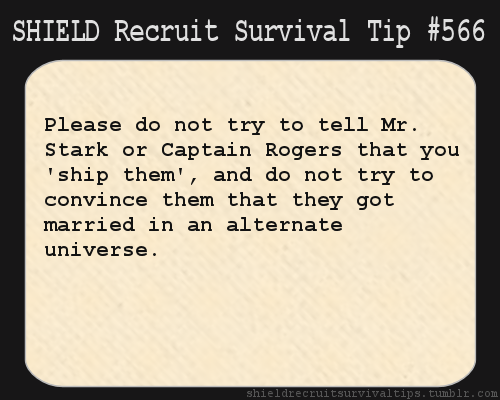 S.H.I.E.L.D. Recruit Survival Tip #537: Please do not try to tell Mr. Stark or Captain Rogers that you 'ship them', and do not try to convince them that they got married in an alternate universe. [Submitted independently in multiple variations.]