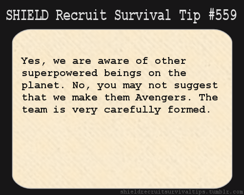 S.H.I.E.L.D. Recruit Survival Tip #559: Yes, we are aware of other superpowered beings on the planet. No, you may not suggest that we make them Avengers. The team is very carefully formed. [Submitted by askflitterandcloudchaser]
