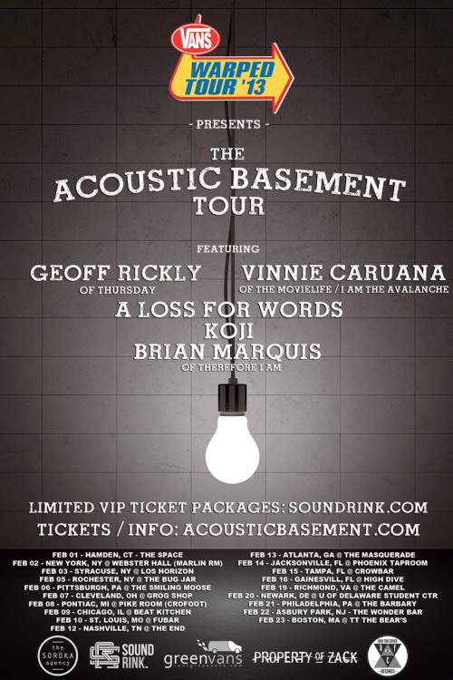 "VANS WARPED TOUR PRESENTS THE ACOUSTIC BASEMENT TOUR  ARTISTS INCLUDE GEOFF RICKLY, VINNIE CARUANA, A LOSS FOR WORDS, KOJI, AND BRIAN MARQUIS TICKETS ON SALE DECEMBER 18th Vans Warped Tour are thrilled to present the Acoustic Basement Tour, which will hit the road this coming February. The tour will feature a handful of incredibly talented musicians: Geoff Rickly (Thursday), Vinnie Caruana (The Movielife, I Am The Avalanche), A Loss For Words, Koji, and Brian Marquis (Therefore I Am). Fans of the Vans Warped Tour are already familiar with the concept, as The Acoustic Basement made its debut this past summer on the tour, bringing a fresh and innovative area for acoustic music at the primarily punk and alternative festival. A limited number of VIP tickets for each date will go on sale December 18th through www.soundrink.com. All other tickets will be available at www.acousticbasement.com . After the breakup of his band, Therefore I Am, Acoustic Basement producer and performer Brian Marquis approached Warped Tour founder Kevin Lyman with the idea of an acoustic stage in the fall of 2011. He hoped to find a new home for artists wanting to showcase their music in a more stripped down setting. The stage was a hit, garnering crowds of up to 1000 people at each date of the Vans Warped Tour. ""I think people really connected with the stage on Warped because it offered a raw and honest performance experience. There were no amps or band to hide behind - it was just the artist and their song, their story,"" says Marquis of the stage's success this past summer.  Vans Warped Tour and stands as the main sponsor and supporter of this tour, and are excited to see it stem out on its own this winter as it hits intimate venues throughout the east coast and mid west. Other sponsors include PropertyOfZack.com, Run For Cover Records, Green Vans, SoundRink.com and The Soroka Agency. The tour is slated to kick off in New York, NY on February 1st, and will culminate in Boston, MA, on February 23rd. Green Vans will also help to provide a van rental for the tour, which all of the artists will be traveling in.   More information on each of the Acoustic Basement artists can be seen below. Acoustic Basement Tour Dates: February 01, 2013 – Hamden, CT - The Space February 02, 2013 – New York, NY - Marlin Room @ Webster Hall February 03, 2013 – Syracuse, NY – Lost Horizon  February 05, 2013 – Rochester, NY – The Bug Jar  February 06, 2013 – Pittsburgh, PA – Smiling Moose February 07, 2013 – Cleveland, OH – Grog Shop  February 08, 2013 – Pontiac, MI – Pike Room  @ The Crofoot  February 09, 2013 – Chicago, IL – Beat Kitchen  February 10, 2013 – St. Louis, MO – Fubar  February 12, 2013 – Nashville, TN – The End  February 13, 2013 – Atlanta, GA – The Masquerade  February 14, 2013 – Jacksonville, FL – Phoenix Taproom  February 15, 2013 – Tampa, FL – Crowbar  February 16, 2013 – Gainesville, FL – High Dive   February 17, 2013 - Columbia, SC - New Brookland Tavern February 19, 2013 – Richmond, VA – The Camel February 20, 2013 – Newark, DE – University of Delaware  February 21, 2013 – Philadelphia, PA – The Barbary   February 22, 2013 - Asbury Park, NJ - The Wonder Bar February 23, 2013 – Boston, MA – TT The Bears   For more information, please contact Nicole Orbe at Pep Talk Media: Nicole@peptalkmedia.com 201.960.9256   www.acousticbasement.com  www.facebook.com/acousticbasement  www.twitter.com/acousticBSMNT  instagram @acousticbasement http://www.youtube.com/acousticbasement  Acoustic Basement Artists 2013 Brian Marquis is the producer of and a performer on the Acoustic Basement Stage on the Vans Warped Tour, and the first Acoustic Basement Tour. Marquis was the guitarist/vocalist of Equal Vision Records band Therefore I Am, who were based out of Boston, MA. After their breakup in 2010, Marquis moved to Los Angeles, and started writing solo music. He released his debut EP, Snow Damage, in 2011, and a covers EP, Beneath The Cover Is Earth this past June. He is currently working on a full-length solo record, scheduled for release this coming spring.  Marquis will return as producer and performer on the Acoustic Basement Stage on Warped Tour 2013.  Geoff Rickly is best known for his work as the frontman of New Jersey's post-hardcore band Thursday, which received many accolades from fans and press, primarily with their 2001 Victory Records release, Full Collapse. The band later signed to Island Records, and continued their tradition of non-stop touring, bringing a unique energy to every stage that they hit and sharing stages with a variety of bands worldwide. Thursday announced that they would no longer be producing music together as a band in 2011, and since then Rickly has toured independently, and released his solo material as a digital mixtape for fans. He is currently on tour with Anthony Green. Vinnie Caruana is the former singer of seminal pop-punk Long Island, NY, band, The Movielife (1997-2003) and current singer of I Am the Avalanche, a Brooklyn-based punk rock band whose first album was produced by Barett Jones (Foo Fighters). Caruana plans to release his debut solo record this winter on I Surrender/ Run for Cover Records. A Loss for Words are from Abington, MA, and released their first full-length record in 2009 titled, The Kids Can't Lose. They signed to Rise Records in 2011, and released their second full-length, No Sanctuary, later that year, bringing their engaging combination of melodic hardcore and pop punk to a whole new level of fans. The band plans to re-release two acoustic EPs, with some additional songs- and possibly some covers-   on the Acoustic Basement tour. Koji hails from Harrisburg, PA, and has worked as an artist and activist for years, bringing a unique storytelling element to his stage performance. He has released numerous musical efforts, including splits with friends La Dispute and Into It. Over It. He is currently signed to Run For Cover records, and will release his debut full-length on the label early next year."