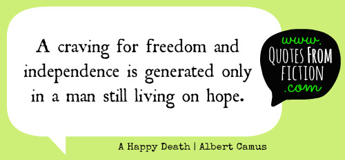 "quotesfromfiction:  ""A craving for freedom and independence is generated only in a man still living on hope."" - A Happy Death (Albert Camus)"