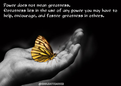 Power does not mean greatness. Greatness lies in the use of any power you may have to help, encourage, and foster greatness in others. Vicki Davis  Note: I'm taking quotes of mine that have had the biggest reach on Twitter and turning them into graphics to a) learn how to use the photo graphic creators and b) to see if photos really do travel further than text. I used pixlr.com to make this graphic and it is my favorite tool so far. I licensed the photo from bigstock.