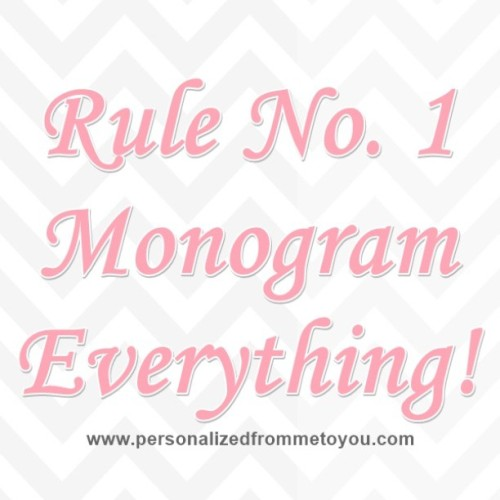 Rule No. 1: Monogram Everything!!! #personalizedfrommetoyou