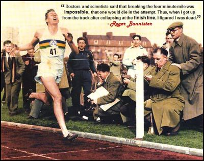 """Doctors and scientists said that breaking the four-minute mile was impossible, that one would die in the attempt. Thus, when I got up from the track after collapsing at the finish line, I figured I was dead."" - Roger Bannister"