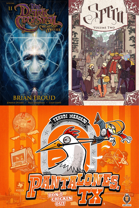 February 27th, Wednesday, three amazing hardcover Archaia book will be available in comic shops! Make sure you don't miss them! The Dark Crystal: Creation Myths vol 2: Part two of the three-part graphic novel prequel series delving into the origins of the Skeksis, Mystics, Gelflings, the world of Thra and the Dark Crystal itself. Spanning a time period from thousands of years ago to right up to the start of the original film, this graphic novel epic will tell the definitive origin of Dark Crystal, under the supervision of The Jim Henson Company and The Dark Crystal concept designer Brian Froud. Pre-order HERE!  Spera vol 2: Spera: Volume 2 brings the same gorgeous artistry as its debut installment and twice the adventure! In this sequel to the critically acclaimed first volume, exiled princesses Pira and Lono travel to the bustling city of Kotequog to avoid the clutches of Pira's mother, the Evil Queen. Obtaining jobs as adventurers, the two best friends set out on a series of quests that land them in perhaps more excitement than they'd bargained for. The series, based off the original webcomic experiment, brings artists together from around the globe to showcase their talents as some of the premier fantasy artists in the industry. Spera will appeal to art lovers and children of all ages, especially fans of The Legend of Korra, Patricia Wrede's Dealing with Dragons, Disney's Tangled, and the Flight series. Pre-order HERE!    Pantalones, TX: Welcome to Pantalones, Texas, where children still play outdoors, skin knees and raise hell. Chico Bustamante's favorite pastime is givin' chase to Sheriff Cornwallis. That is until Chico meets the Sheriff's Giant Chicken and aims to ride it or die tryin'. He'll have to man up and not chicken out. Pre-order HERE!    Website 'Major Spoilers' has sneak peeks at all three of these upcoming titles, be sure to visit their website to see for yourself!