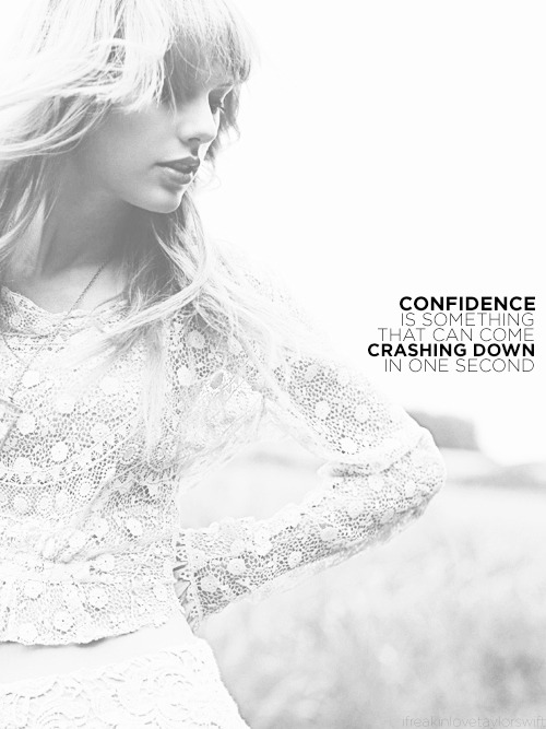 """For me, confidence is something that can come crashing down in one second."" -TS"