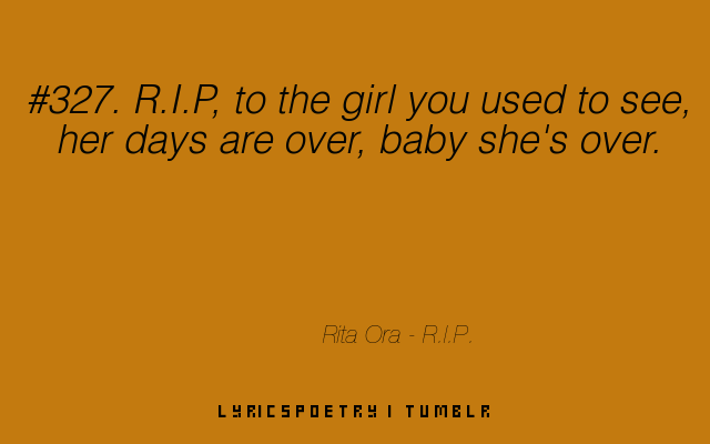 R.I.P. to the girl you used to see, her days are over, baby she's over.