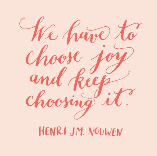 2013yearoflettering:  Day 108: We have to choose joy and keep choosing it. Henri J.M. Nouwen.