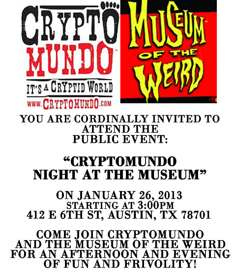 Come join Cryptomundo and The Museum of the Weird for an afternoon and evening of fun and frivolity in Austin, Texas on January 26, 2013! Public Itinerary:3PM-6PM: Tour of Museum and Speaker presentations(includes author book signings!)Confirmed Authors/Speakers/Researchers:Ken Gerhard: Author of Big Bird! Modern Sightings of Flying Monsters and co-author of Monsters of TexasNick Redfern: Author of Wildman! The Monstrous and Mysterious Saga of the British Bigfoot, Monster Diary: On the Road in Search of Strange and Sinister Creatures and co-author of Monsters of TexasLyle Blackburn: Author of The Beast of Boggy CreekDave Coleman: Author of The Bigfoot FilmographyCraig Woolheater of Cryptomundo and founder of the Texas Bigfoot Research Center (now the Texas Bigfoot Research Conservancy) Followed by:6PM-8PM: Dinner @ Chupacabra Cantina, http://chupacabracantina.com/8-10: Movie night at the Museum: Creature from Black Lake$10 Admission (food and drinks are separate and will be the responsibility of the attendee) Don't miss your chance to hang out with these leading personalities in the cryptozoology community! I will be in attendance, as well! If you are interested in joining us, please let me know and check here for updates on the Cryptomundo Night at the Museum facebook pageYour Chronicler,Sydney C. Squidneycryptidchronicles.tumblr.com Follow on twitter @cryptidfans and now on http://www.facebook.com/CryptidChronicles