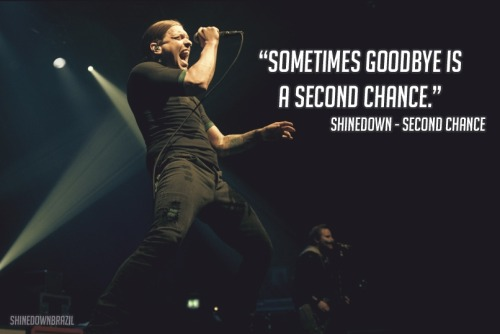 "shinedownbrazil:  ""Sometimes goodbye is a second chance."" Shinedown - Second Chance"