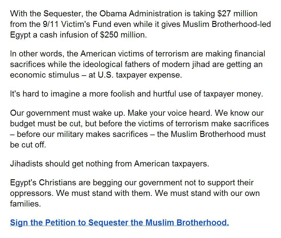Sign the Petition to Sequester the Muslim Brotherhood. With the Sequester, the Obama Administration is taking $27 million from the 9/11 Victim's Fund even while it gives Muslim Brotherhood-led Egypt a cash infusion of $250 million.  In other words, the American victims of terrorism are making financial sacrifices while the ideological fathers of modern jihad are getting an economic stimulus – at U.S. taxpayer expense. It's hard to imagine a more foolish and hurtful use of taxpayer money. Our government must wake up. Make your voice heard. We know our budget must be cut, but before the victims of terrorism make sacrifices – before our military makes sacrifices – the Muslim Brotherhood must be cut off. Jihadists should get nothing from American taxpayers. Egypt's Christians are begging our government not to support their oppressors. We must stand with them. We must stand with our own families. . . #call to action #disturbing #educational #liberal logic  #politically correct  . . ☆☆☆ PERMALINK ☆☆☆   ☆☆☆ HOME ☆☆☆