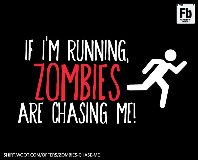 Cool zombie shirt! http://shirt.woot.com/offers/zombies-chase-me
