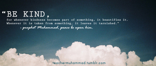 teachermuhammad:  This is what our prophet tells us, therefore be kind :)) (widely attributed to the Prophet Mohammed pbuh)