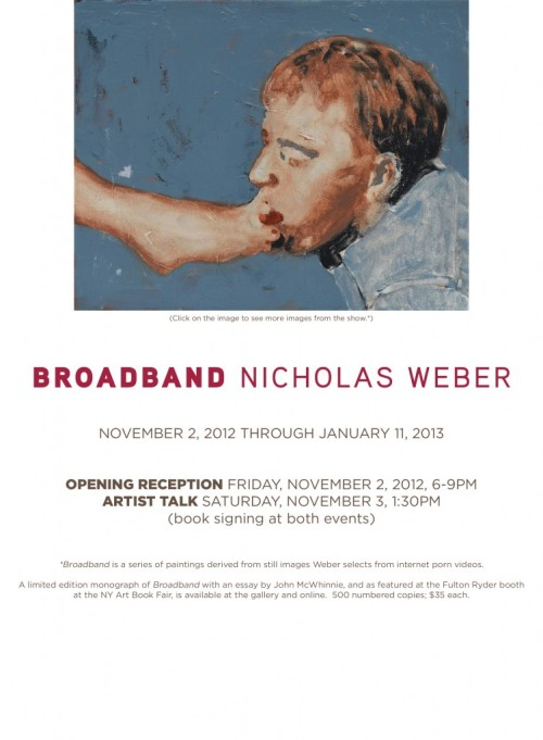 "NICK WEBER: BROADBAND Inquiries: info@resipsagallery.com 415-939-1509  Exhibition Dates: November 2, 2012, through January 11, 2012. Res Ispa 455 17th Street, Suite 301 Oakland, CA While the show is on view, the gallery will be open Saturdays from 1-4pm, and also by appointment. Res Ipsa proudly presents Broadband, a series of paintings by New York artist Nick Weber. Broadband is a series of paintings inspired by still images that Weber selects from internet  porn videos.  Limited edition monograph available for purchase. ABOUT NICK WEBER: Weber is a painter and photographer who graduated from Stanford in 1993 with BA in studio art. At Stanford, he studied painting with Nathan Oliveira (1928-2010), whose mentorship continues to exert a strong influence on Weber's work.  Weber exhibited his work recently at AMH, 144 10th Avenue in Chelsea, NYC, as well as at John McWhinnie on 64th Street, the Fireplace Project in East Hampton, Tripoli Gallery of Contemporary Art in Southampton, and the Scope Hamptons Art Fair. Weber's work has been featured in the New York Post, the NBC Nightly News, Time Out Magazine, CBS Sunday Morning, and the Village Voice.  Collectors of his work include Richard Prince, Lisa de Kooning, Phil Aarons, and Glenn Horowitz.  Weber lives and works in Amagansett, New York. ABOUT RES IPSA: Jonathan Ball, an Oakland lawyer and photographer, founded Res Ipsa in 2011.  Res  Ipsa, which means the ""thing itself,"" showcases contemporary work in a variety of media from a diverse range of artists. Res Ipsa is committed to showing innovative work that  speaks for itself. The gallery typically presents six solo shows per year, and works in close collaboration with a small group of artists. As a member of Oakland's Art Murmur, Res Ipsa is open the first Friday evening of each month, as well as by appointment and for special events throughout the year."