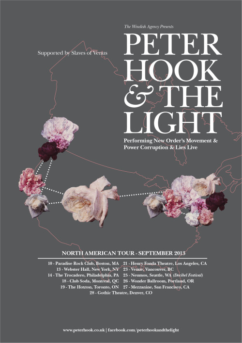 "Peter Hook & The Light Announce September 2013 North American Tour Performing New Order's ""Movement"" and ""Power, Corruption & Lies"" Following their sold out debut UK concerts in January 2013, Peter Hook & The Light are to debut their critically acclaimed performances of the first two New Order albums, ""Movement"" (1981) and ""Power, Corruption & Lies"" (1983) to North American audiences for the first time in September 2013. Support at all headline dates will come from 'Slaves of Venus'. Tour DatesSeptember 10 – Paradise Rock Club, Boston, MASeptember 13 – Webster Hall, New York City, NYSeptember 14 – The Trocadero, Philadelphia, PASeptember 13 - 15 – Riot Fest, Chicago, IL. (US Exclusive Joy Division Set)September 18 – Club Soda, Montreal, QCSeptember 19 – The Hoxton, Toronto, ONSeptember 21 – Fonda Theatre, Los Angeles, CASeptember 23 – Venue, Vancouver, BCSeptember 25 – Neumos, Seattle, WASeptember 26 – Wonder Ballroom, Portland, ORSeptember 27 – Mezzanine, San Francisco, CASeptember 28 – Gothic Theatre, Denver, CO Fans can hear a preview of what to expect in September by downloading Peter Hook & The Light's new live album, 'Movement' and 'Power, Corruption & Lies' live at Manchester Cathedral, which can be purchased HERE. www.peterhook.co.ukwww.facebook.com/peterhookandthelightwww.youtube.com/peterhookandthelightwww.twitter.com/peter_hook1"