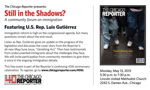 "Our partner, The Chicago Reporter will be holding a community forum Monday, May 13th. ""Still in the Shadows?"", a community forum on immigration, is a free event. For more info, see the flyer above."