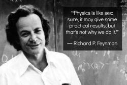 "sciencemania:  ""Physics is like sex: sure, it many give some practical results, but that's not why we do it."" -Richard P. Feynman"