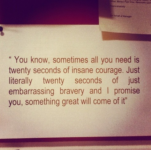 sayingimages:  Sometimes all you need is twenty seconds of insane courageFollow this awesome Tumblr