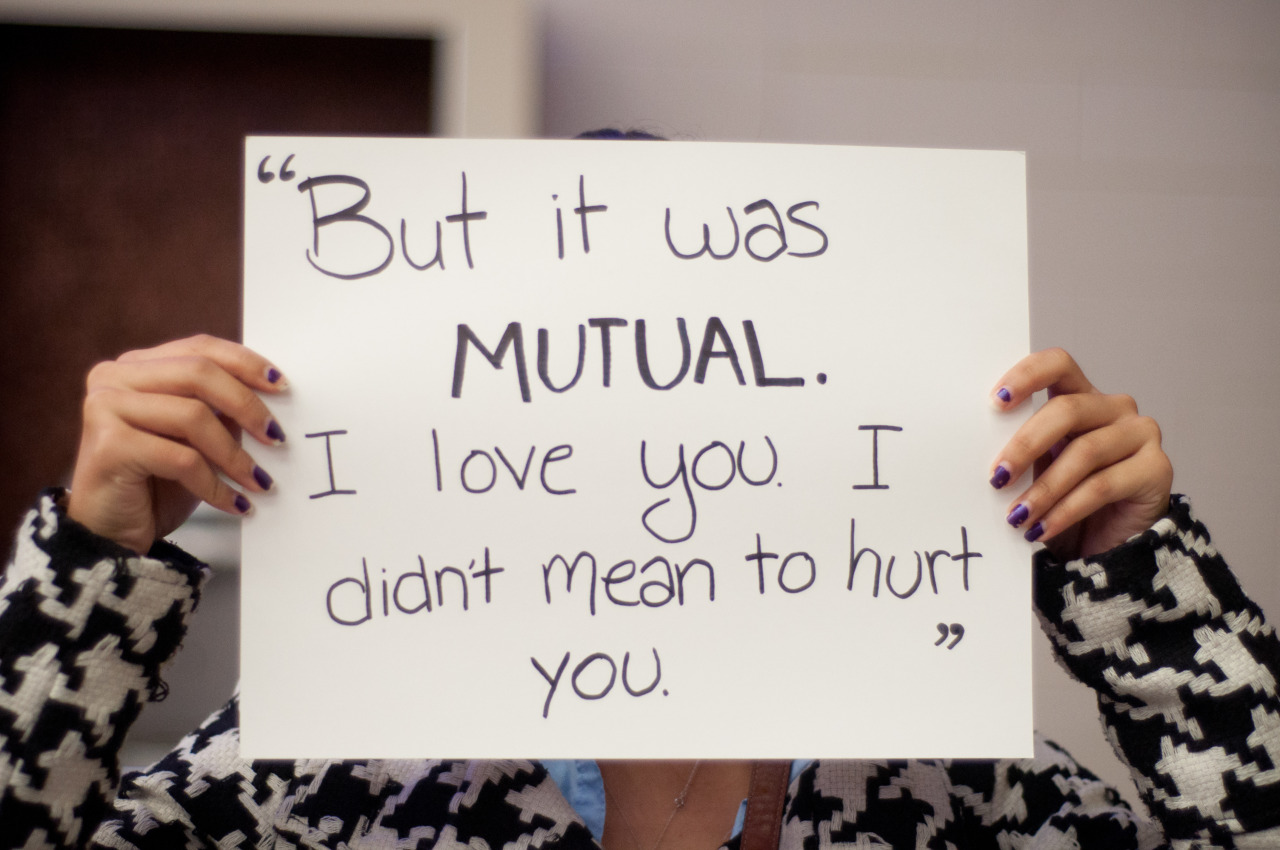 "projectunbreakable:  The poster reads: ""But it was MUTUAL. I love you. I didn't mean to hurt you."" — Photographed in London, ON on October 16th. — Click here to learn more about Project Unbreakable. (trigger warning) Facebook, Twitter, submissions, FAQ, donate to Project Unbreakable, join our mailing list  I've been (both) dreading seeing this and looking forward to the proof of my, rather public, admission of survival. It's so surreal to see it online. Thanks, Grace, for giving me the opportunity to identify myself, for the first REAL time, as a survivor and not a victim."