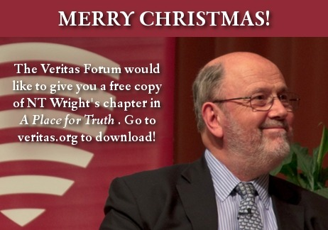 Merry Christmas from the Veritas Forum! Our gift to you is a free chapter from A Place for Truth. Download it at http://my.veritas.org/download-nt-wright/