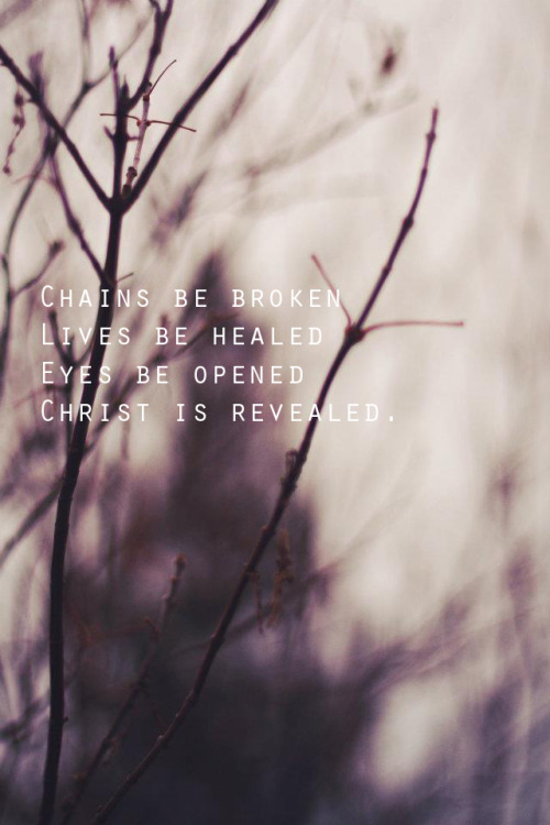 Chains be broken, Lives be healed, Eyes be opened, Christ is revealed.
