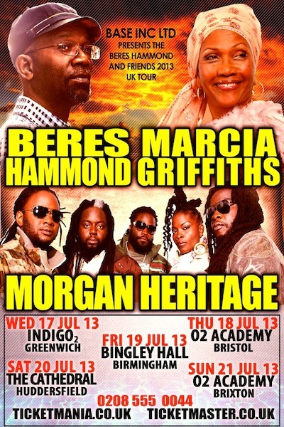 UK CONCERTS   BERES HAMMOND, MORGAN HERITAGE & MARCIA GRIFFITHS (flyer attached) July 17th :          London @ IndigO2 GreenwichJuly 18th :          Bristol @ O2 AcademyJuly 19th :          Birmingham @ Bingley HallJuly 20th :          Huddersfield @ CathedralJuly 21st :          London @ Academy