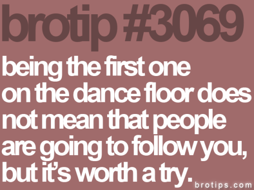 brotips:  That one time in a hundred that it does and you're not the only dude out there getting based, it feels pretty good. -Sketch Posters