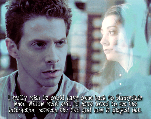 I really wish Oz could have come back to Sunnydale when Willow went evil. I'd have loved to see the interaction between the two and how it played out.