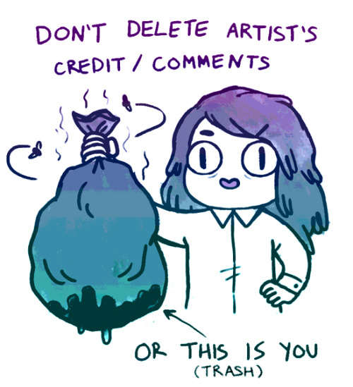 fuckyeahillustrativeart:   empartridge:    don't delete artist comments, artist credits, blog sources, or save and repost images to your own blog, etc etc etc. just don't, man. I'm really tired of seeing my own work and ESPECIALLY the work of my friends stripped of credit. people are posting free content online for you to look at and enjoy, and if the thing they had to say about it or a link to them is too ugly for your dumb blog, don't reblog it. I know this is the wild wild west of the internet, but try to respect creators. luv u.edit: I guess somebody thought the wet stinky garbage bag was an implication that I will murder you if you delete credit? the implication is that you are a wet stinky garbage bag. (full of non-murdered garbage)     Credit artists! Leave artist commentary if you reblog! Very simple to remember, everyone!   I will murder you if you do any of the above! :)