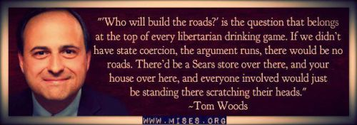 """""Who will build the roads?"" is the question that belongs at the top of every libertarian drinking game. If we didn't have state coercion, the argument runs, there would be no roads. There'd be a Sears store over there, and your house over here, and everyone involved would just be standing there scratching their heads."" - Tom Woods"