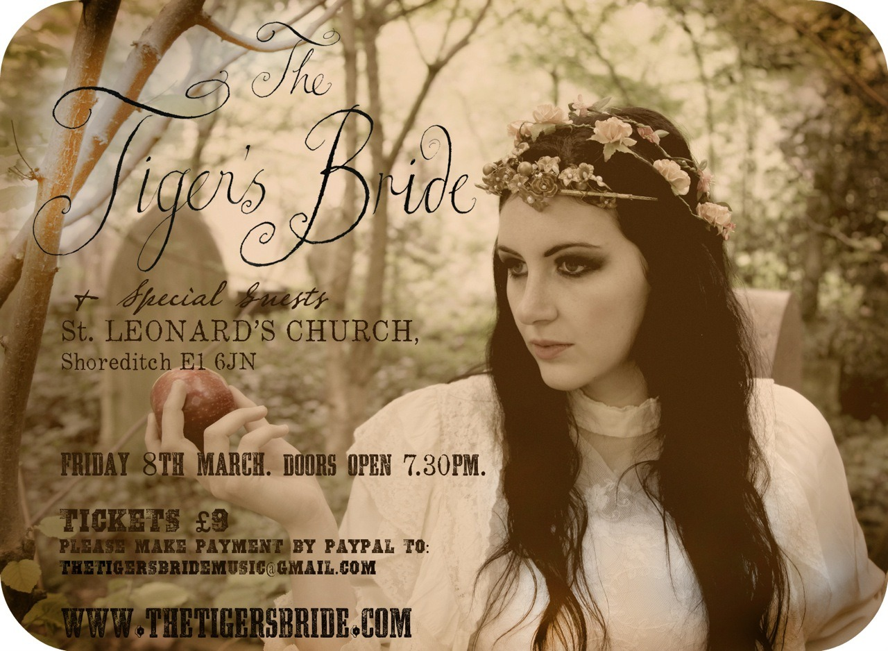 The Tigers Bride / St.Leonards's Church / March 8th at 7.30pm TheTigersBride is treating us to another of her iconic performances in yet another awesome venue St.Leonards Church in Shoreditch. Its a fitting venue for her ethereal and hauntingly hypnotic voice. As always she brings together a magical bunch of creative talent from fashion, art and music.  Buy tickets: Tickets £9 by making a paypal payment to thetigersbridemusic@gmail.com with printable booking confirmation.