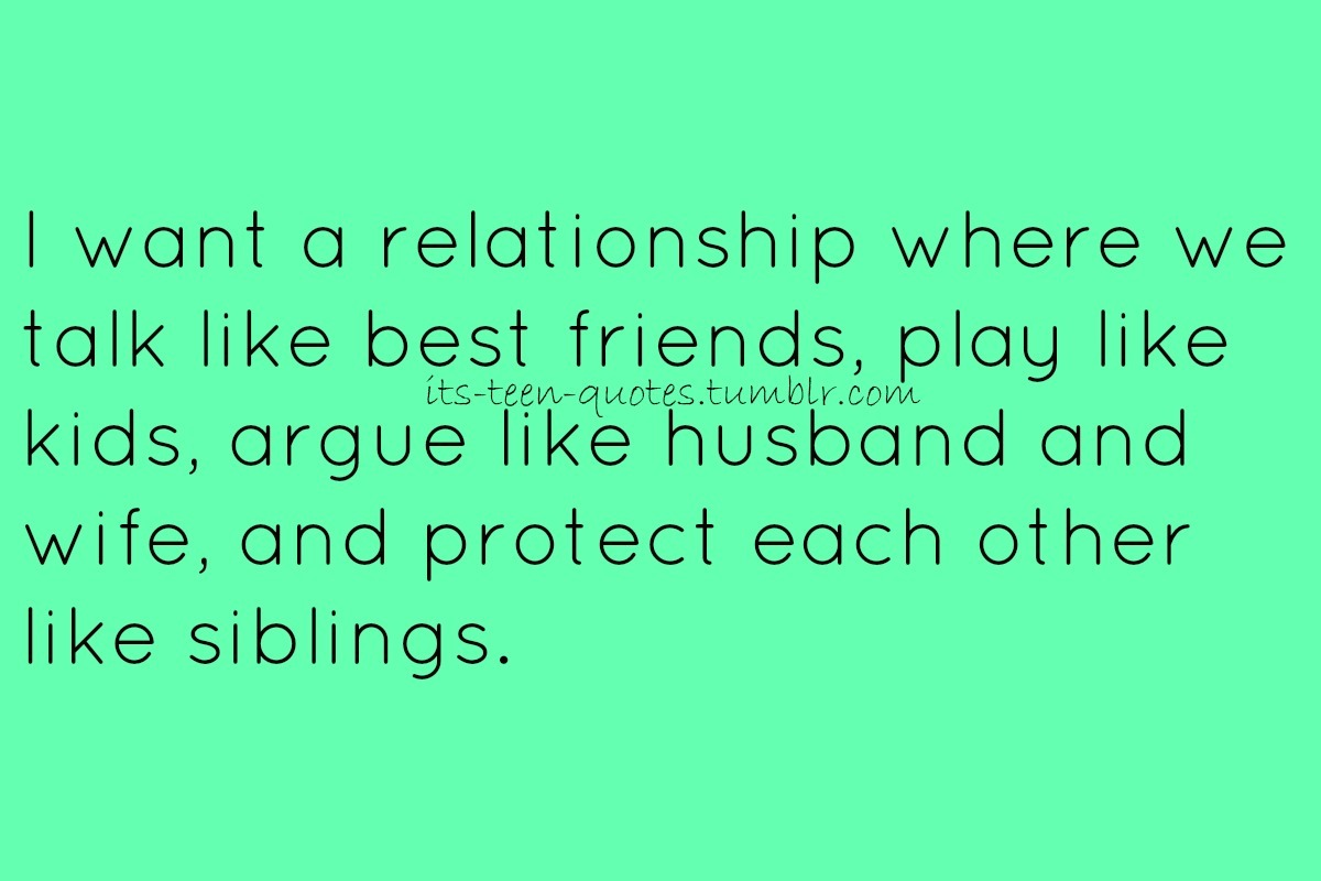 its-teen-quotes:  I want a relationship where we talk like best friends, play like kids, argue like husbandand wife, and protect each other like siblings.