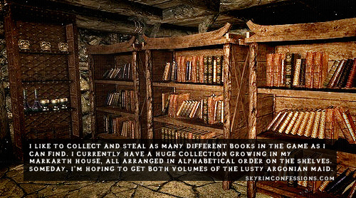 "skyrimconfessionss:  ""I like to collect and steal as many different books in the game as I can find. I currently have a huge collection growing in my Markarth house, all arranged in alphabetical order on the shelves. Someday, I'm hoping to get both volumes of the Lusty Argonian Maid."" http://skyrimconfessions.com Image Credit: [x]  Yep, I do this."