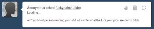 hi anon! it seems youre unhappy with something im doing on my blog! to be quite honest, im not sure if youre trolling or just someone so filled with rage over one thing that can easily be ignored that youre incapable of writing a full, grammatically correct sentence about it! unfortunately, i dont plan on stopping my descriptions anytime soon! you have no idea if there is or isnt a blind person reading my blog or not, and i like to accommodate everyone. but since i cant satisfy you and your needs, fear not! i have a few solutions for you! unfollow me! there are plenty of other great comic ladies blogs out there with focus on she-hulk. ignore the art posts! you can simply tumblr savior #art if you dont like it. or, my favourite one, dont come into my inbox for a blog to spread the love of the great she-hulk just to harass, attack, and insult me when ive done absolutely nothing to you, before i am forced to find out who you are, publicly post it, and then block you. :) and so my final words to you, my dear anon:  have a nice day!