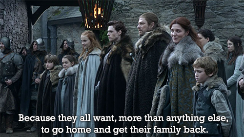 "aliterofsummit:  whywelovethestarks:   Because they all want, more than anything else, to go home and get their family back.  by empireofsuck  For Winterfell!  ""We'll get the girls, then we'll go home."" :( House Stark 'til death!"