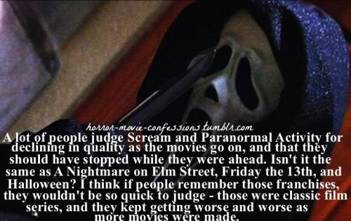 "horror-movie-confessions:   ""A lot of people judge Scream and Paranormal Activity for declining in quality as the movies go on, and that they should have stopped while they were ahead. Isn't it the same as A Nightmare on Elm Street, Friday the 13th, and Halloween? I think if people remember those franchises, they wouldn't be so quick to judge - those were classic film series, and they kept getting worse and worse as more movies were made""   The originals were good for their time. Innovative, and the first of their kind. Some of the remakes/sequels were awful, yes. But sometimes it's fun to watch an awful cheesy slasher movie. The genre as a whole is cheesy. If you go to see a remake/sequel expecting cinematic brilliance, you're gonna be disappointed."