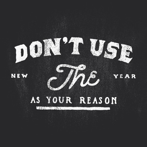 "Don't use the New Year as your reason: Create a resolution because you want to, because you care about your health—your happiness, and because you love yourself. Don't do it just because everyone else is, or simply because it's ""New Years."""