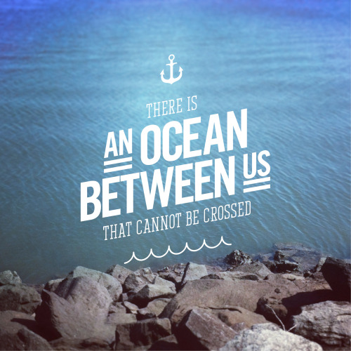 visualgraphic:  here is an ocean between us that cannot be crossed.Typography by Sean DowlingPhotography by Sean Dowling http://dontbeshit.tumblr.com