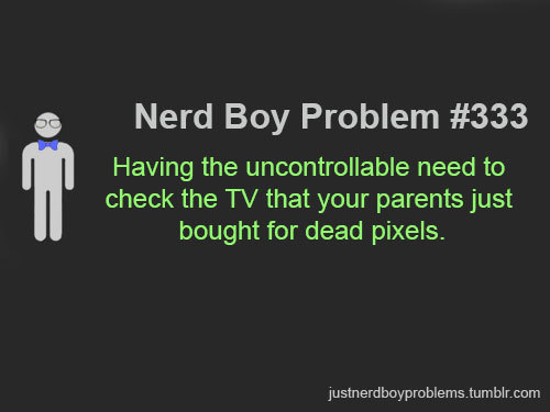 "Submitted by iamchandlerbing ""Having the uncontrollable need to check the TV that your parents just bought for dead pixels."""